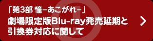 「第3部憧-あこがれ-」劇場限定版Blu-ray発売延期と引換券対応に関して