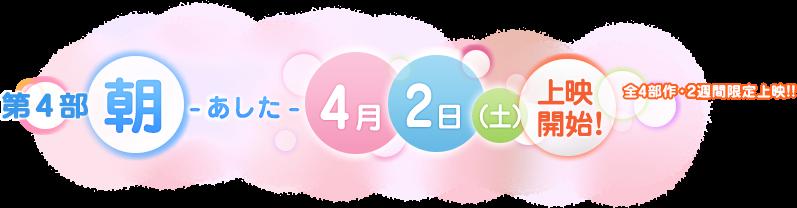 第4部 朝-あした- 4月2日(土)上映開始!/全4部作・2週間限定上映!!