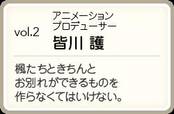 vol.2/アニメーションプロデューサー/皆川 護