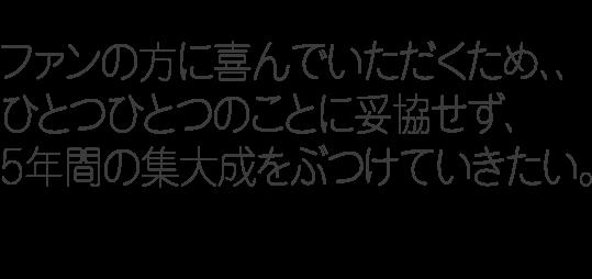 ファンの方に喜んでいただくため、、ひとつひとつのことに妥協せず、5年間の集大成をぶつけていきたい。/vol.4/プロデューサー/田坂秀将